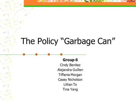 "The Policy ""Garbage Can"" Group 6 Cindy Benitez Alejandra Guillen Tiffanie Morgan Casey Nicholson Lillian To Tina Yang."