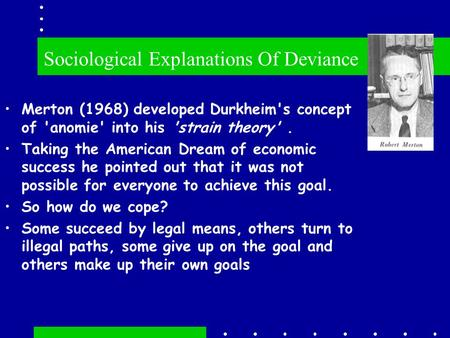 Merton (1968) developed Durkheim's concept of 'anomie' into his 'strain theory'. Taking the American Dream of economic success he pointed out that it was.