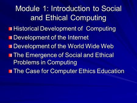 Module 1: Introduction to Social and Ethical Computing Historical Development of Computing Development of the Internet Development of the World Wide Web.