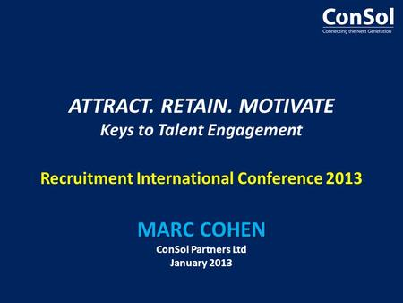 MARC COHEN ATTRACT. RETAIN. MOTIVATE Keys to Talent Engagement Recruitment International Conference 2013 MARC COHEN ConSol Partners Ltd January 2013.