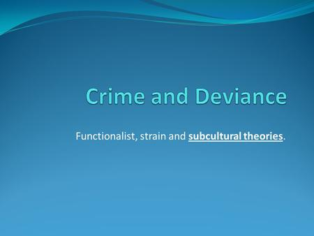 Functionalist, strain and subcultural theories.. Recap Brain storm a list of crimes; Any positive functions for society?