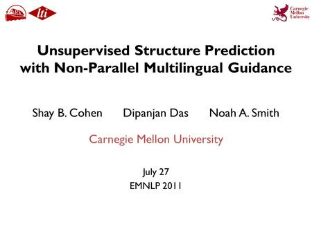 Unsupervised Structure Prediction with Non-Parallel Multilingual Guidance July 27 EMNLP 2011 Shay B. Cohen Dipanjan Das Noah A. Smith Carnegie Mellon University.