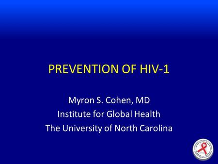 PREVENTION OF HIV-1 Myron S. Cohen, MD Institute for Global Health The University of North Carolina.