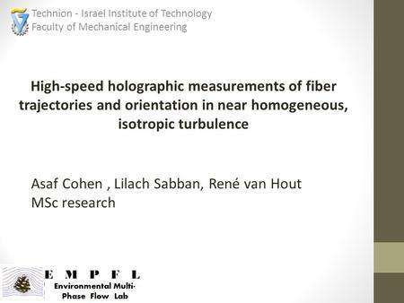 High-speed holographic measurements of fiber trajectories and orientation in near homogeneous, isotropic turbulence Technion - Israel Institute of Technology.