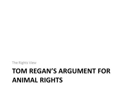 TOM REGAN'S ARGUMENT FOR ANIMAL RIGHTS The Rights View.