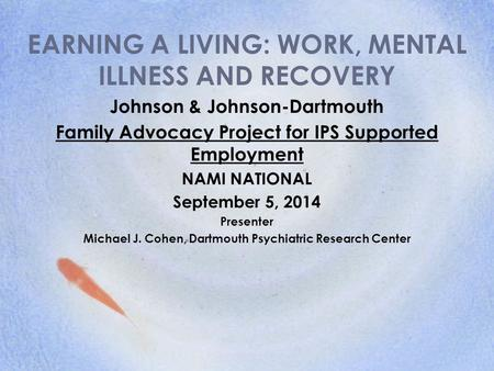 EARNING A LIVING: WORK, MENTAL ILLNESS AND RECOVERY Johnson & Johnson-Dartmouth Family Advocacy Project for IPS Supported Employment NAMI NATIONAL September.