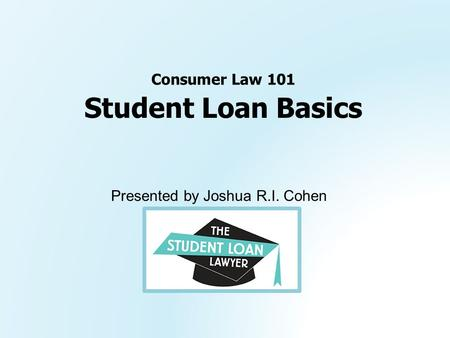 Presented by Joshua R.I. Cohen Student Loan Basics Consumer Law 101.