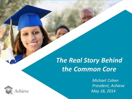 The Real Story Behind the Common Core Michael Cohen President, Achieve May 18, 2014.