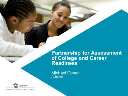 Partnership for Assessment of College and Career Readiness Michael Cohen Achieve.