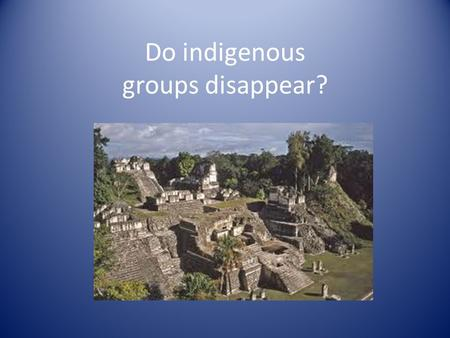 Do indigenous groups disappear? photo. Who are the Maya? Where did they go when their civilization fell? Glyphs, written accounts of Maya history at sites.