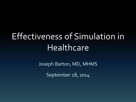 Effectiveness of Simulation in Healthcare Joseph Barton, MD, MHMS September 18, 2014.