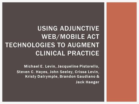 Michael E. Levin, Jacqueline Pistorello, Steven C. Hayes, John Seeley, Crissa Levin, Kristy Dalrymple, Brandon Gaudiano & Jack Haeger USING ADJUNCTIVE.