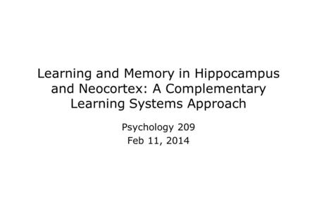 Learning and Memory in Hippocampus and Neocortex: A Complementary Learning Systems Approach Psychology 209 Feb 11, 2014.