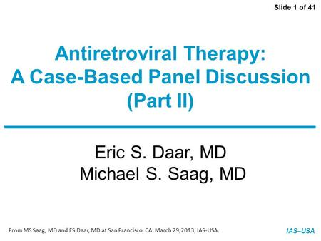 Slide 1 of 41 IAS–USA Eric S. Daar, MD Michael S. Saag, MD Antiretroviral Therapy: A Case-Based Panel Discussion (Part II) From MS Saag, MD and ES Daar,