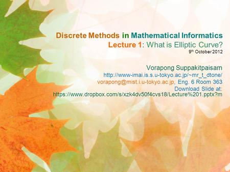 Discrete Methods in Mathematical Informatics Lecture 1: What is Elliptic Curve? 9 th October 2012 Vorapong Suppakitpaisarn