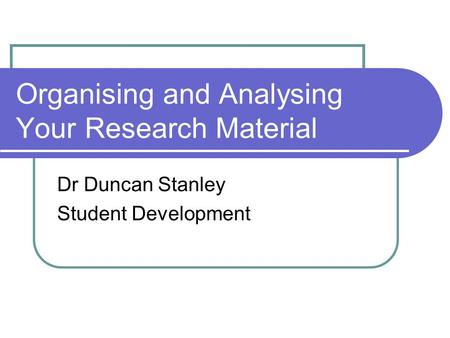 Organising and Analysing Your Research Material Dr Duncan Stanley Student Development.