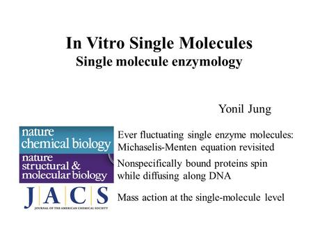 In Vitro Single Molecules Single molecule enzymology Yonil Jung Ever fluctuating single enzyme molecules: Michaselis-Menten equation revisited Nonspecifically.