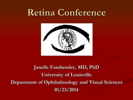 Retina Conference Janelle Fassbender, MD, PhD University of Louisville Department of Ophthalmology and Visual Sciences 01/23/2014.