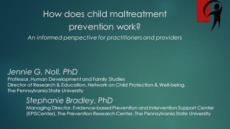 How does child maltreatment prevention work? An informed perspective for practitioners and providers Jennie G. Noll, PhD Professor, Human Development and.