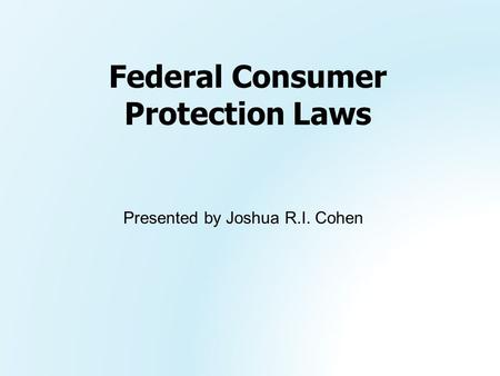 Presented by Joshua R.I. Cohen Federal Consumer Protection Laws.