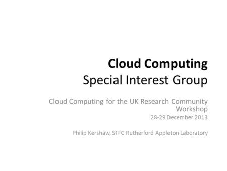 Cloud Computing Special Interest Group Cloud Computing for the UK Research Community Workshop 28-29 December 2013 Philip Kershaw, STFC Rutherford Appleton.