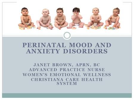 PERINATAL MOOD AND ANXIETY DISORDERS JANET BROWN, APRN, BC ADVANCED PRACTICE NURSE WOMEN'S EMOTIONAL WELLNESS CHRISTIANA <strong>CARE</strong> HEALTH SYSTEM.