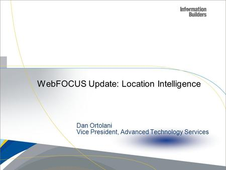 WebFOCUS Update: Location Intelligence Copyright 2007, Information Builders. Slide 1 Dan Ortolani Vice President, Advanced Technology Services.