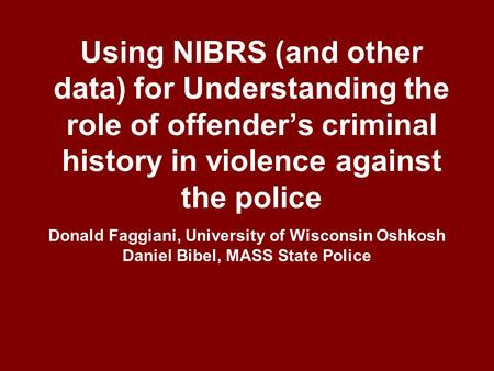 Using NIBRS (and other data) for Understanding the role of offender's criminal history in violence against the police Donald Faggiani, University of Wisconsin.
