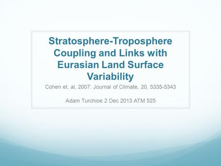 Stratosphere-Troposphere Coupling and Links with Eurasian Land Surface Variability Cohen et. al, 2007: Journal of Climate, 20, 5335-5343 Adam Turchioe.