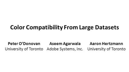 Color Compatibility From Large Datasets Peter O'Donovan University of Toronto Aseem Agarwala Adobe Systems, Inc. Aaron Hertzmann University of Toronto.