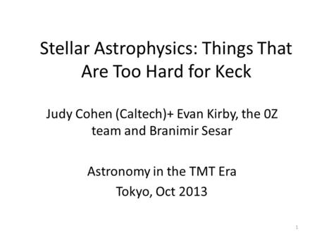Stellar Astrophysics: Things That Are Too Hard for Keck Judy Cohen (Caltech)+ Evan Kirby, the 0Z team and Branimir Sesar Astronomy in the TMT Era Tokyo,