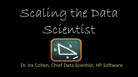 Scaling the Data Scientist Dr. Ira Cohen, Chief Data Scientist, HP Software.