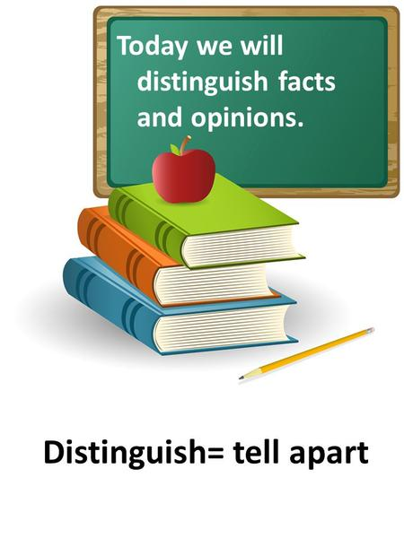 Today we will distinguish facts and opinions. Distinguish= tell apart.