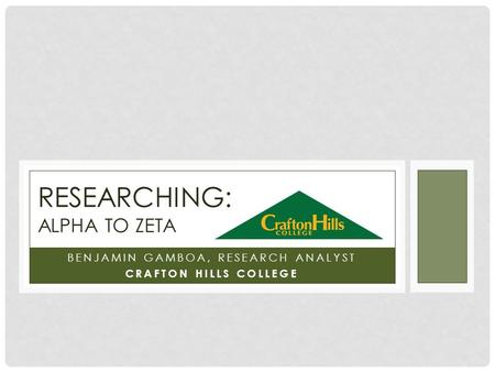 BENJAMIN GAMBOA, RESEARCH ANALYST CRAFTON HILLS COLLEGE RESEARCHING: ALPHA TO ZETA.