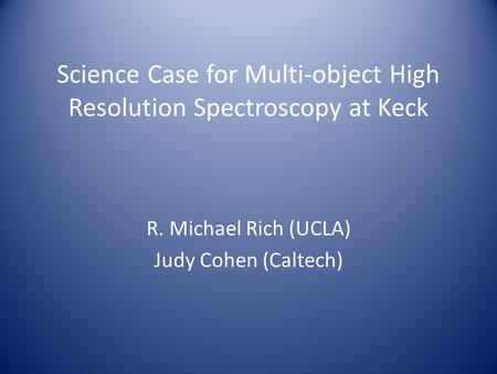 Science Case for Multi-object High Resolution Spectroscopy at Keck R. Michael Rich (UCLA) Judy Cohen (Caltech)