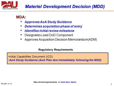 1 May 2009 ver. 5.5 Materiel Development Decision (MDD) MDA: Approves AoA Study Guidance Determines acquisition phase of entry Identifies initial review.