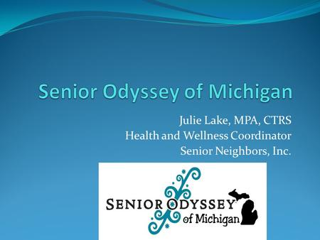 Julie Lake, MPA, CTRS Health and Wellness Coordinator Senior Neighbors, Inc.
