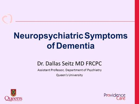 Neuropsychiatric Symptoms of Dementia Dr. Dallas Seitz MD FRCPC Assistant Professor, Department of Psychiatry Queen's University.