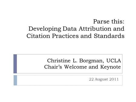 Parse this: Developing Data Attribution and Citation Practices and Standards 22 August 2011 Christine L. Borgman, UCLA Chair's Welcome and Keynote.