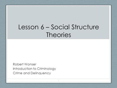 Lesson 6 – Social Structure Theories Robert Wonser Introduction to Criminology Crime and Delinquency 1.