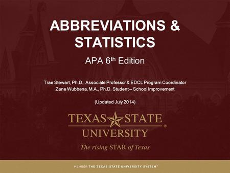 ABBREVIATIONS & STATISTICS APA 6 th Edition Trae Stewart, Ph.D., Associate Professor & EDCL Program Coordinator Zane Wubbena, M.A., Ph.D. Student – School.