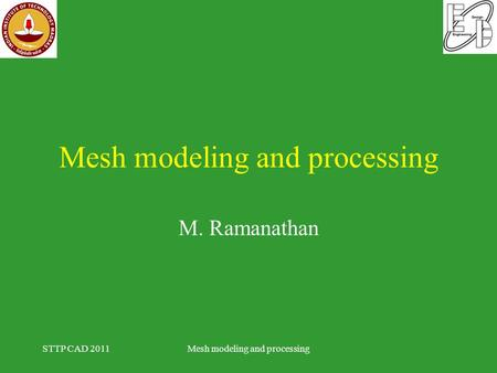 Mesh modeling and processing M. Ramanathan STTP CAD 2011Mesh modeling and processing.