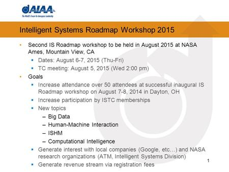 Intelligent Systems Roadmap Workshop 2015 Second IS Roadmap workshop to be held in August 2015 at NASA Ames, Mountain View, CA  Dates: August 6-7, 2015.