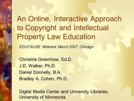 An Online, Interactive Approach to Copyright and Intellectual Property Law Education EDUCAUSE Midwest, March 2007, Chicago Christine Greenhow, Ed.D. J.D.
