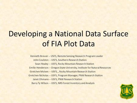 Developing a National Data Surface of FIA Plot Data Kenneth Brewer -- USFS, Remote Sensing Research Program Leader John Coulston -- USFS, Southern Research.