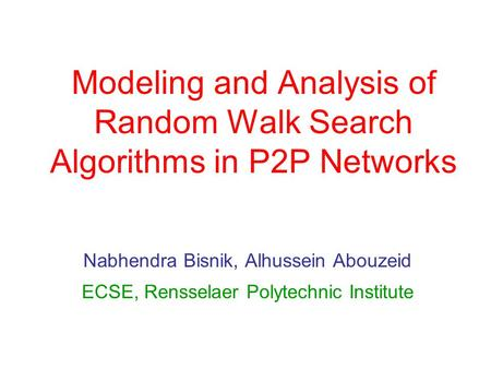 Modeling and Analysis of Random Walk Search Algorithms in P2P Networks Nabhendra Bisnik, Alhussein Abouzeid ECSE, Rensselaer Polytechnic Institute.