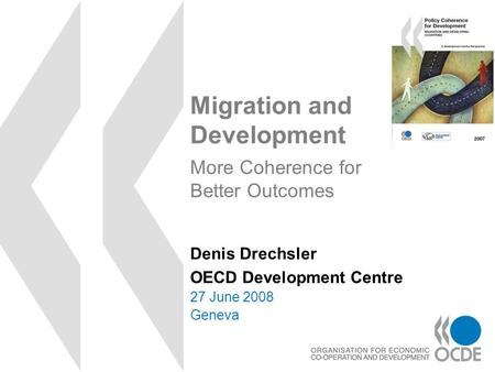Migration and Development 27 June 2008 Geneva Denis Drechsler OECD Development Centre More Coherence for Better Outcomes.