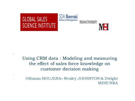 Using CRM data : Modeling and measuring the effect of sales force knowledge on customer decision making Othman BOUJENA– Wesley JOHNSTON & Dwight MERUNKA.