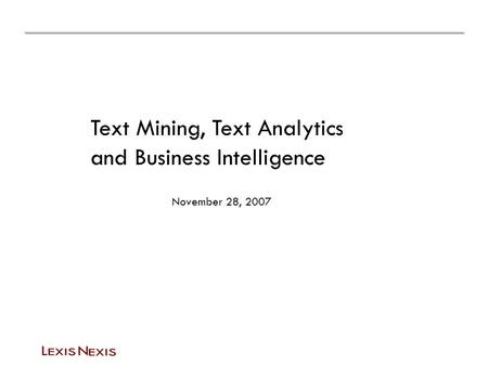 Text Mining, Text Analytics and Business Intelligence November 28, 2007.