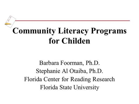 Community Literacy Programs for Childen Barbara Foorman, Ph.D. Stephanie Al Otaiba, Ph.D. Florida Center for Reading Research Florida State University.